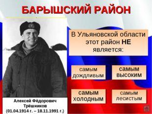БАРЫШСКИЙ РАЙОН В Ульяновской области этот район НЕ является: самым холодным
