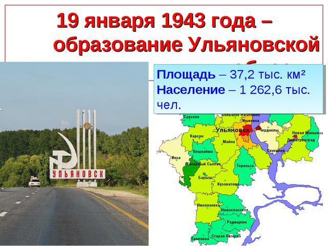 19 января 1943 года – образование Ульяновской области Площадь – 37,2 тыс. км²...