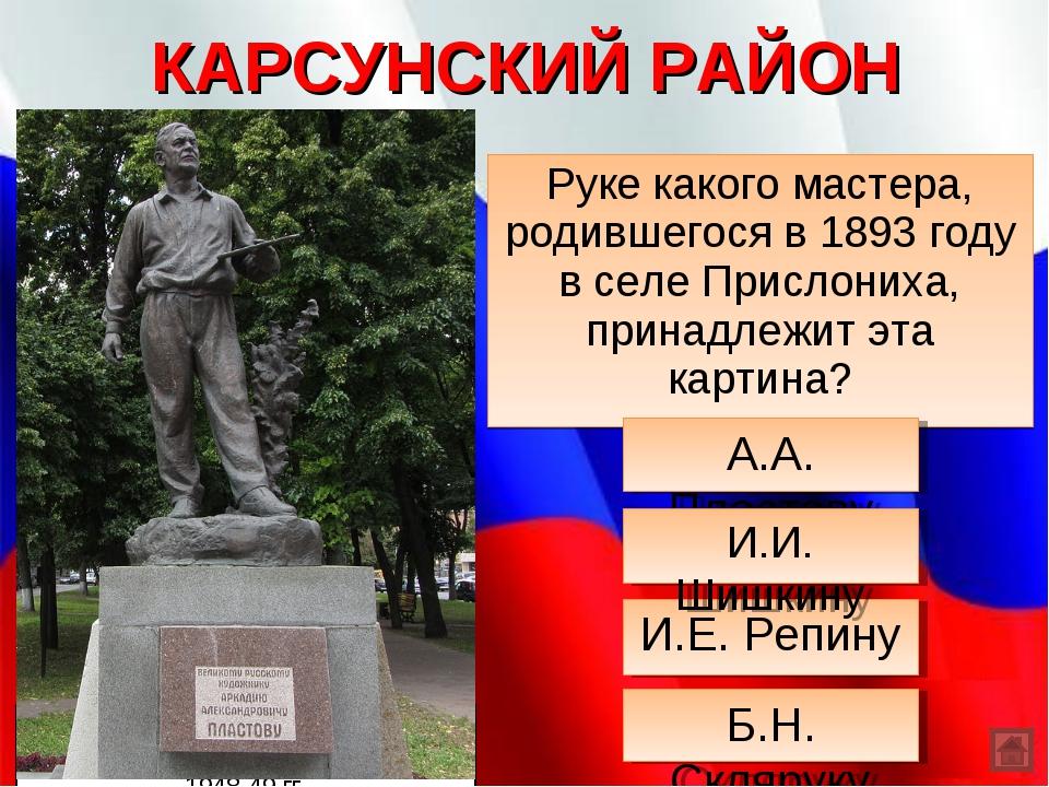 КАРСУНСКИЙ РАЙОН Руке какого мастера, родившегося в 1893 году в селе Прислони...