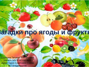 Загадки про ягоды и фрукты Сорокина Татьяна Анатольевна учитель МБОУ КСОШ №32