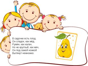 В садочке есть плод, Он сладок, как мёд, Румян, как калач, Но не круглый, как