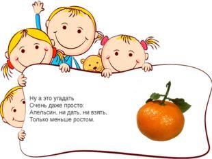 Ну а это угадать Очень даже просто: Апельсин, ни дать, ни взять, Только меньш