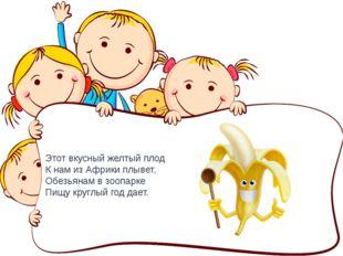 Этот вкусный желтый плод К нам из Африки плывет, Обезьянам в зоопарке Пищу кр