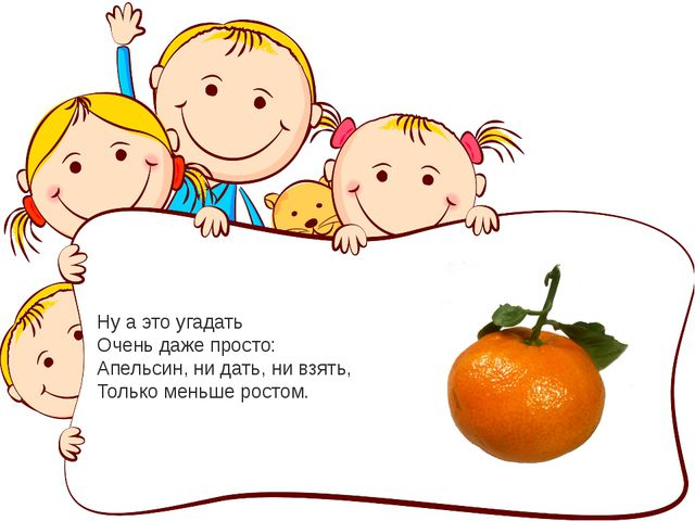 Ну а это угадать Очень даже просто: Апельсин, ни дать, ни взять, Только меньш...