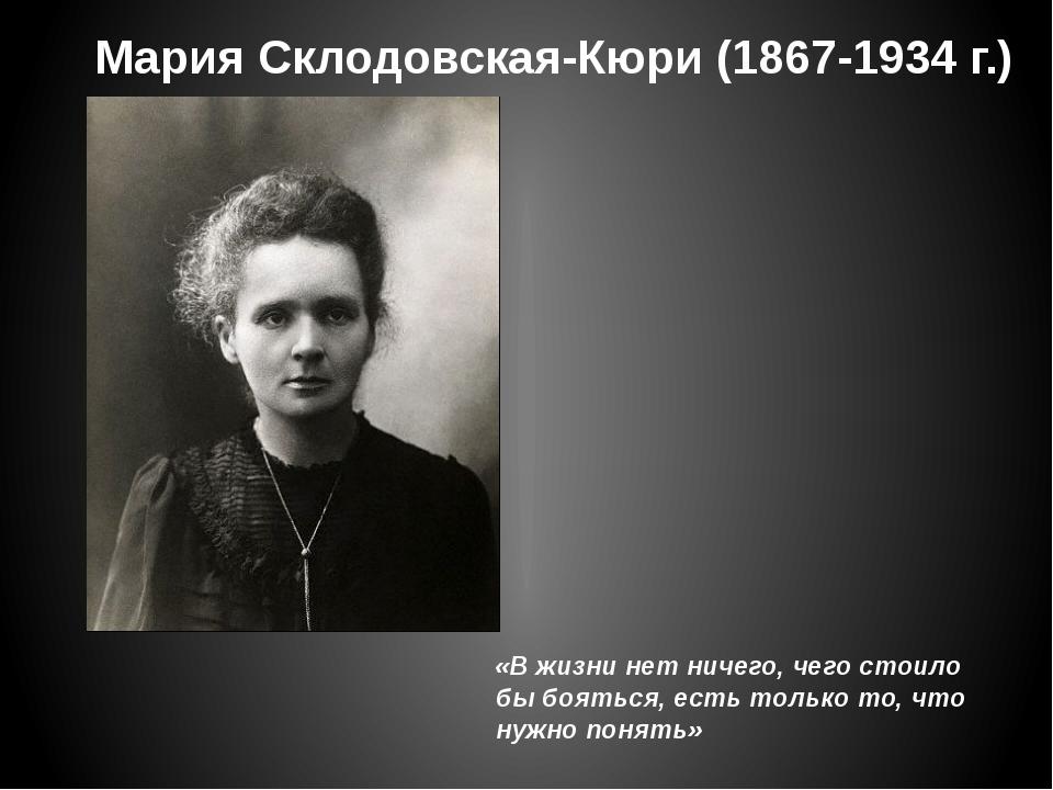 Мария Склодовская-Кюри (1867-1934 г.) «В жизни нет ничего, чего стоило бы боя...