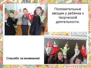 Положительные эмоции у ребёнка к творческой деятельности. Спасибо за внимание!
