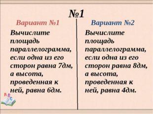 №1 Вариант №1 Вычислите площадь параллелограмма, если одна из его сторон равн