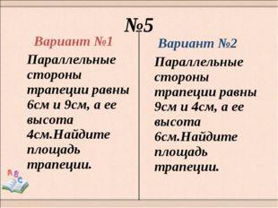 №5 Вариант №1 Параллельные стороны трапеции равны 6см и 9см, а ее высота 4см.