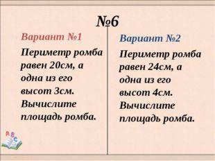 №6 Вариант №1 Периметр ромба равен 20см, а одна из его высот 3см. Вычислите п