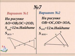 №7 Вариант №1 На рисунке АО=ОВ,ОС=2OD,S =12м.Найдите S . Вариант №2 На рисунк