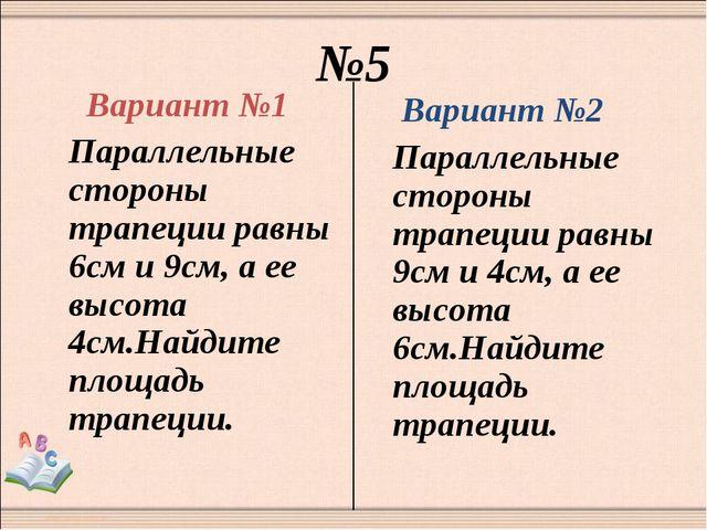 №5 Вариант №1 Параллельные стороны трапеции равны 6см и 9см, а ее высота 4см....