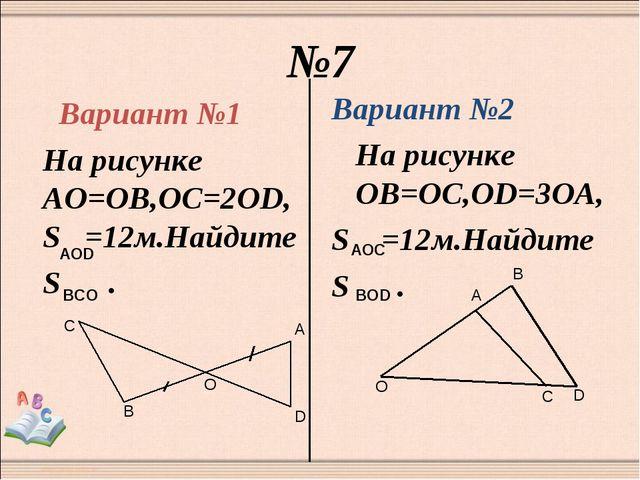 №7 Вариант №1 На рисунке АО=ОВ,ОС=2OD,S =12м.Найдите S . Вариант №2 На рисунк...
