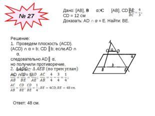 № 27 Дано: [AB], B α; C [AB], CD║α; CD = 12 см Доказать: AD ∩ α = E. Найти: B