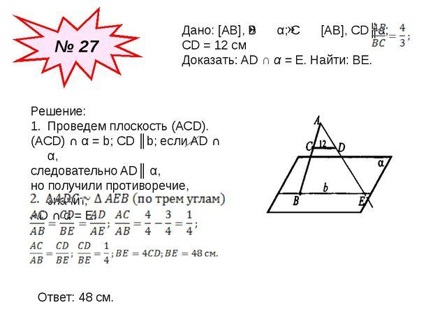№ 27 Дано: [AB], B α; C [AB], CD║α; CD = 12 см Доказать: AD ∩ α = E. Найти: B...