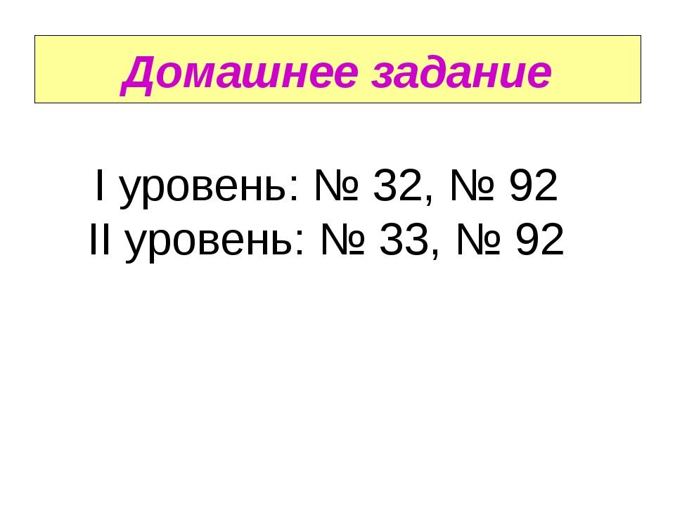Домашнее задание I уровень: № 32, № 92 II уровень: № 33, № 92