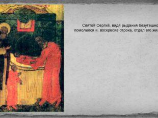 Святой Сергий, видя рыдания безутешного отца, помолился и, воскресив отрока,