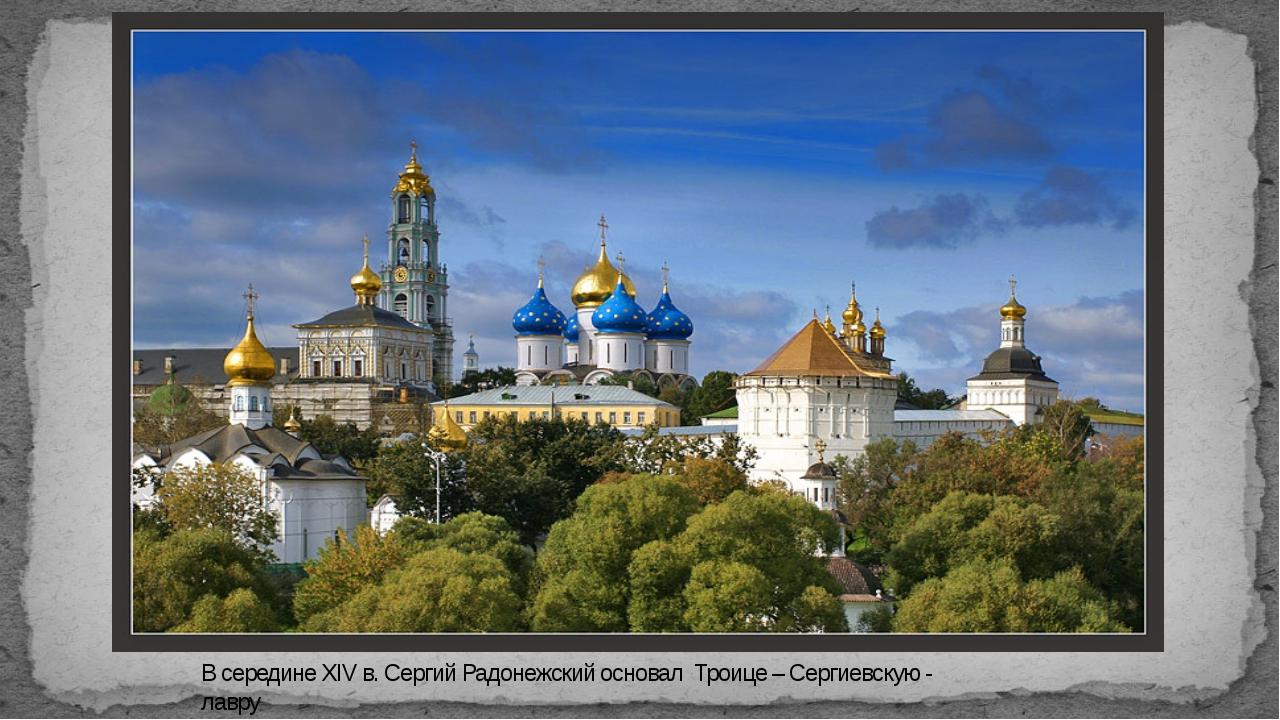 В середине XIVв. Сергий Радонежский основал Троице – Сергиевскую - лавру