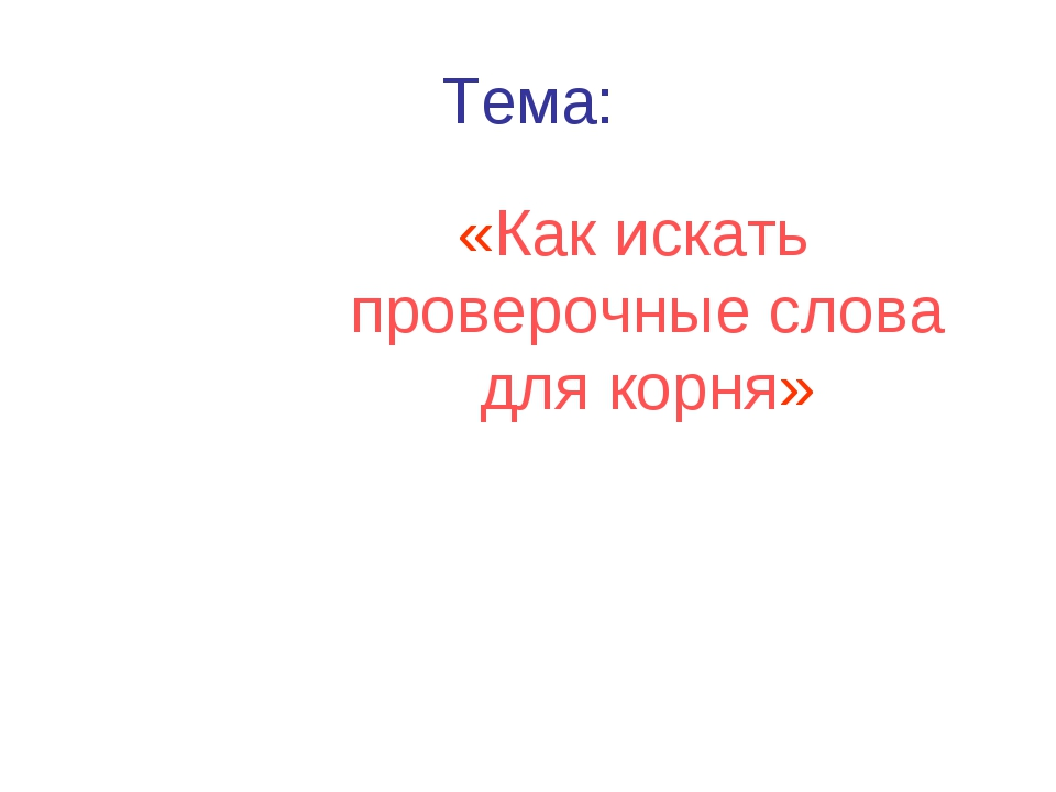 Тема: «Как искать проверочные слова для корня»