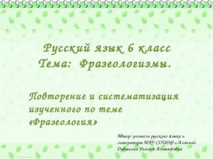 Русский язык 6 класс Тема: Фразеологизмы. Повторение и систематизация изучен