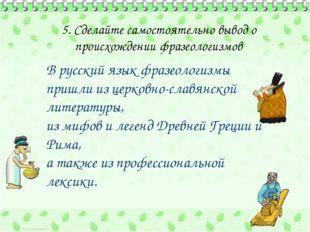 5. Сделайте самостоятельно вывод о происхождении фразеологизмов В русский яз