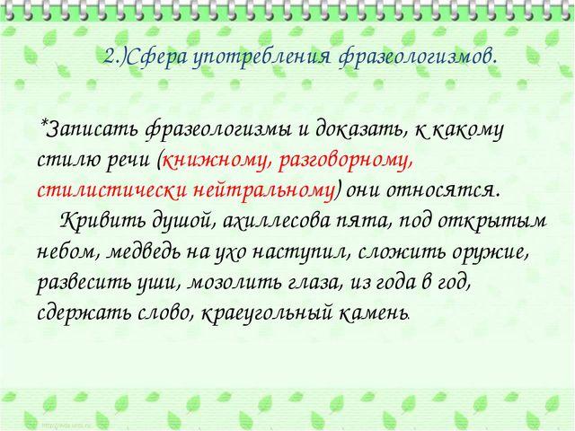 2.)Сфера употребления фразеологизмов. *Записать фразеологизмы и доказать, к...