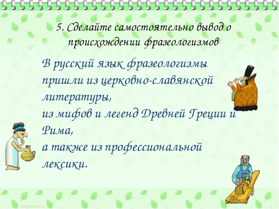 5. Сделайте самостоятельно вывод о происхождении фразеологизмов В русский яз...