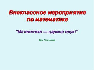 """Внеклассное мероприятие по математике """"Математика — царица наук!"""" Для 7-9 кл"""