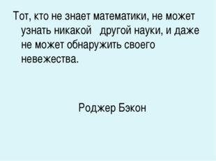 Тот, кто не знает математики, не может узнать никакой другой науки, и даже не