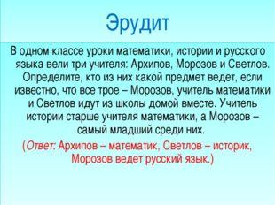 Эрудит В одном классе уроки математики, истории и русского языка вели три уч