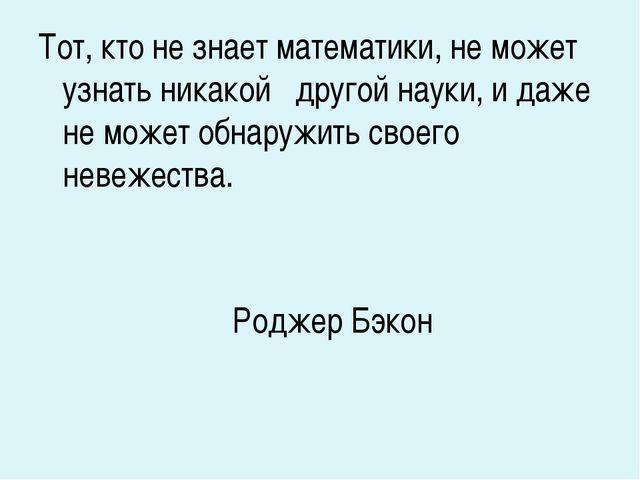 Тот, кто не знает математики, не может узнать никакой другой науки, и даже не...