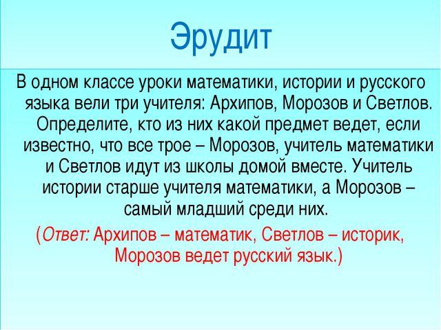 Эрудит В одном классе уроки математики, истории и русского языка вели три уч...