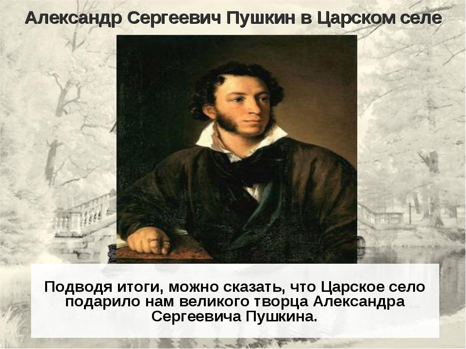 Александр Сергеевич Пушкин в Царском селе Подводя итоги, можно сказать, что Ц...