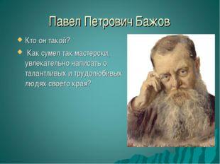 Павел Петрович Бажов Кто он такой? Как сумел так мастерски, увлекательно напи