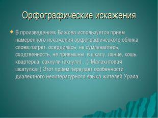Орфографические искажения В произведениях Бажова используется прием намеренно