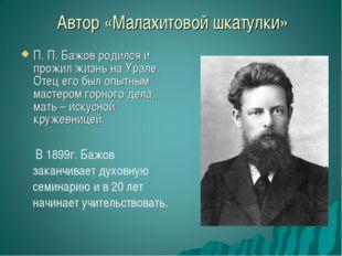 Автор «Малахитовой шкатулки» П. П. Бажов родился и прожил жизнь на Урале. Оте