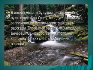 В летние месяцы будущий писатель много путешествует по Уралу, беседует с рабо