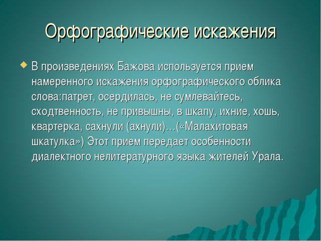 Орфографические искажения В произведениях Бажова используется прием намеренно...