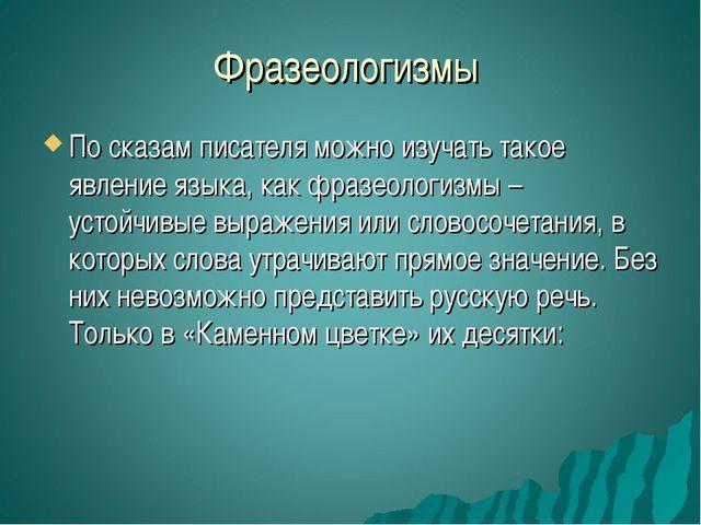 Фразеологизмы По сказам писателя можно изучать такое явление языка, как фразе...