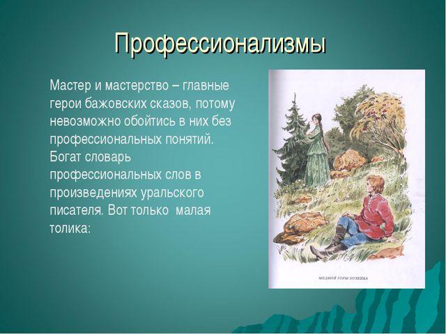 Профессионализмы Мастер и мастерство – главные герои бажовских сказов, потому...