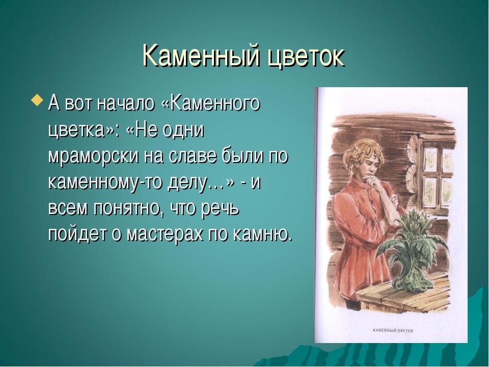 Каменный цветок А вот начало «Каменного цветка»: «Не одни мраморски на славе...