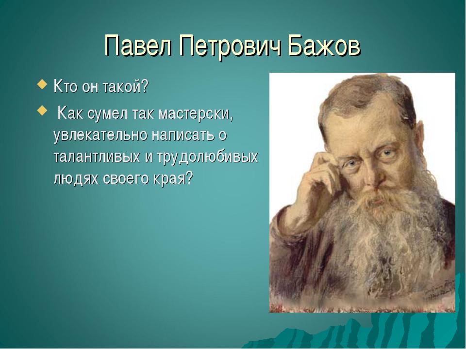 Павел Петрович Бажов Кто он такой? Как сумел так мастерски, увлекательно напи...