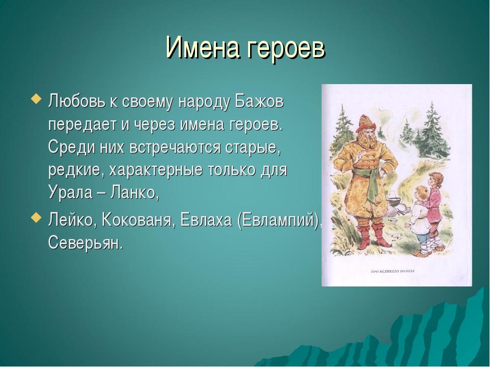 Имена героев Любовь к своему народу Бажов передает и через имена героев. Сред...