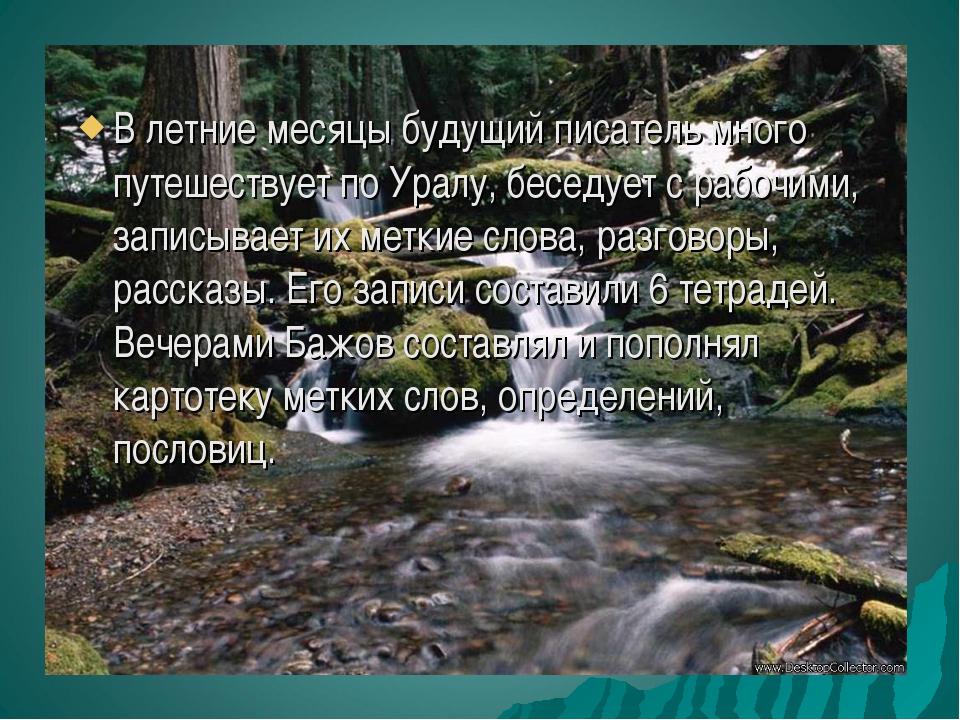 В летние месяцы будущий писатель много путешествует по Уралу, беседует с рабо...
