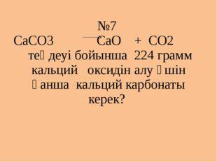 №7 СаСО3 СаО + СО2 теңдеуі бойынша 224 грамм кальций оксидін алу үшін қанша к