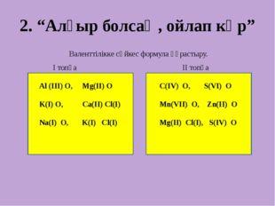"""2. """"Алғыр болсаң, ойлап көр"""" Валенттілікке сәйкес формула құрастыру. І топқа"""
