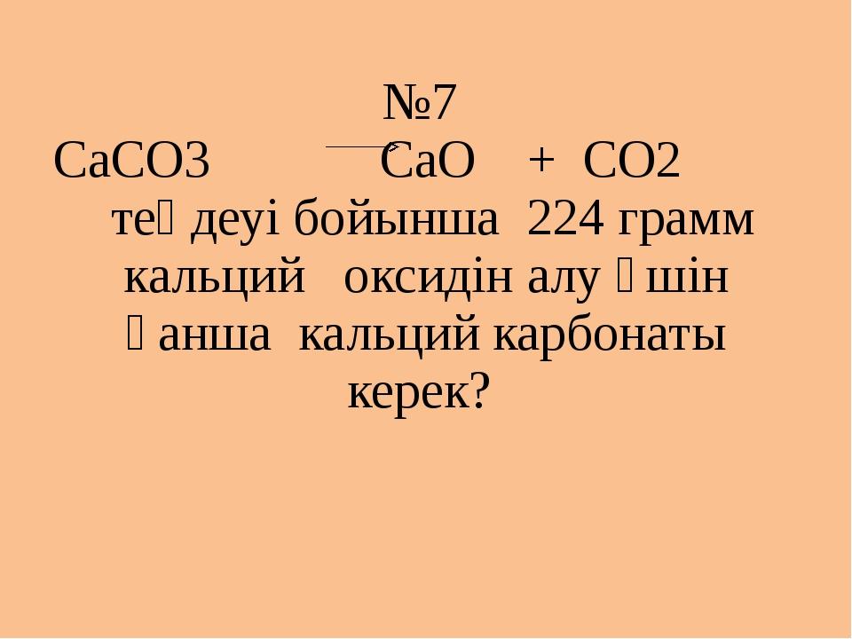 №7 СаСО3 СаО + СО2 теңдеуі бойынша 224 грамм кальций оксидін алу үшін қанша к...