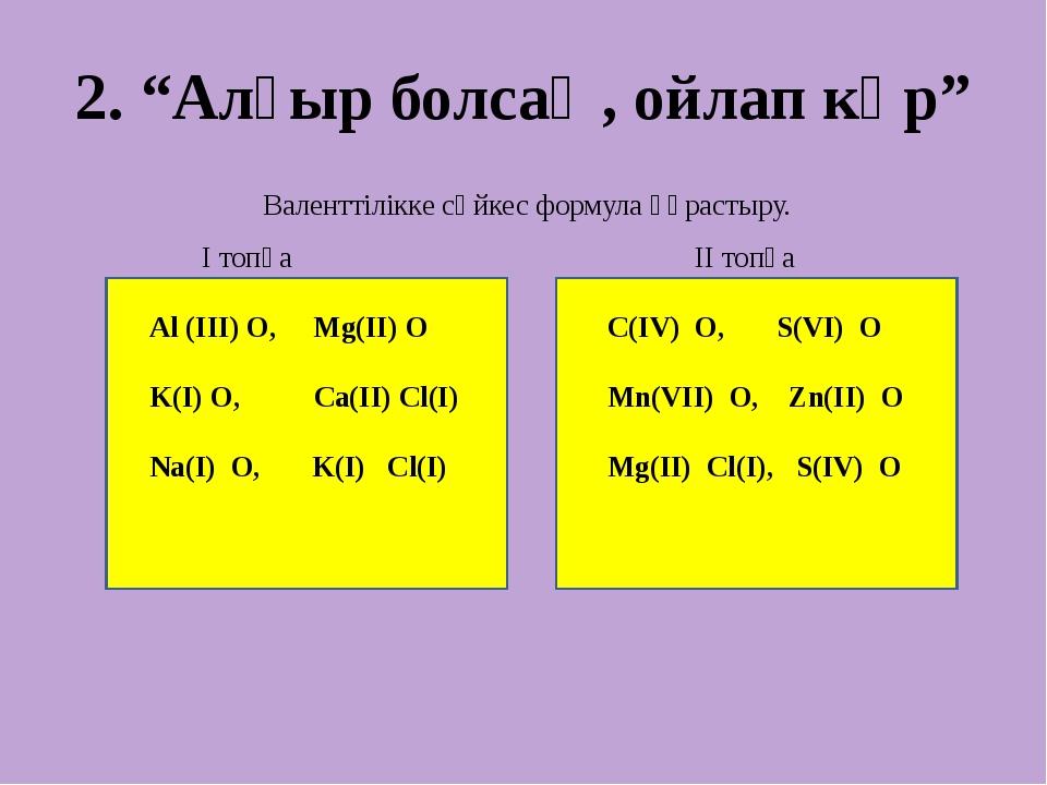 """2. """"Алғыр болсаң, ойлап көр"""" Валенттілікке сәйкес формула құрастыру. І топқа..."""