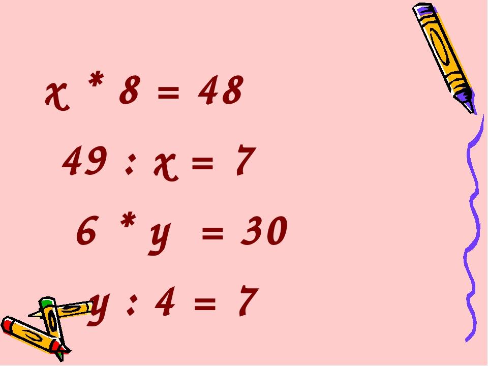 х * 8 = 48 49 : х = 7 6 * у = 30 у : 4 = 7