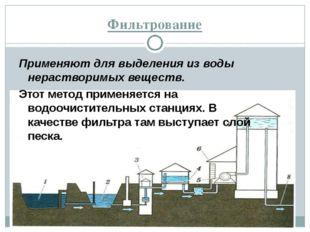 Фильтрование Применяют для выделения из воды нерастворимых веществ. Этот мето