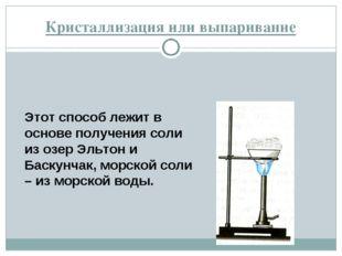 Кристаллизация или выпаривание Этот способ лежит в основе получения соли из о